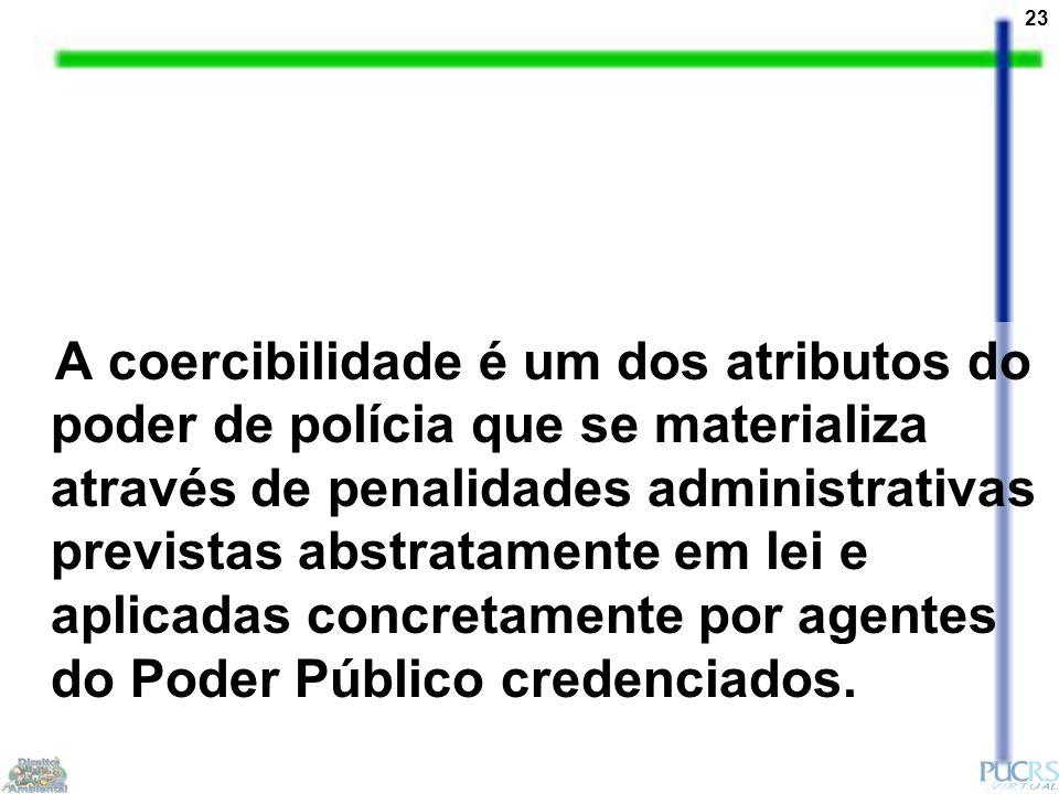 23 A coercibilidade é um dos atributos do poder de polícia que se materializa através de penalidades administrativas previstas abstratamente em lei e aplicadas concretamente por agentes do Poder Público credenciados.
