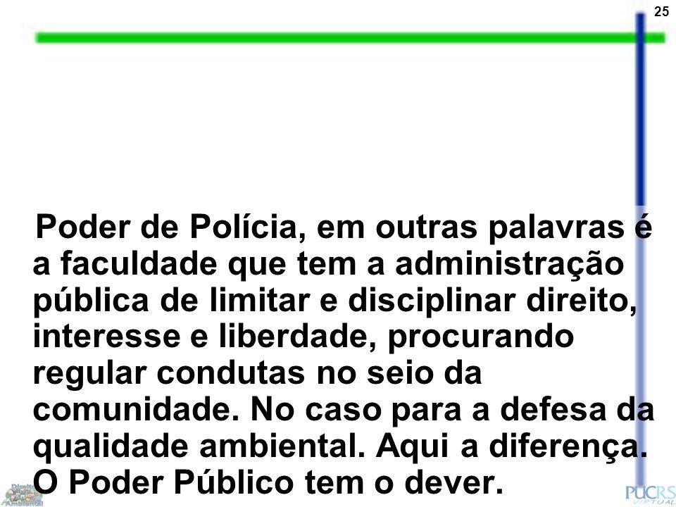 25 Poder de Polícia, em outras palavras é a faculdade que tem a administração pública de limitar e disciplinar direito, interesse e liberdade, procurando regular condutas no seio da comunidade.