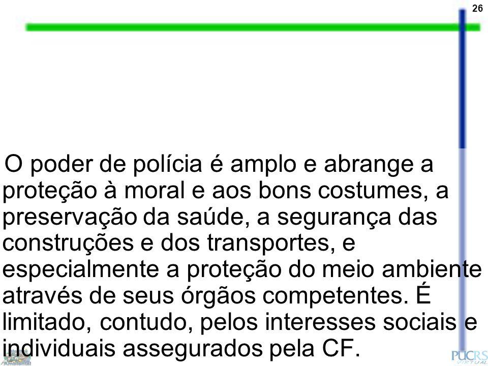 26 O poder de polícia é amplo e abrange a proteção à moral e aos bons costumes, a preservação da saúde, a segurança das construções e dos transportes,
