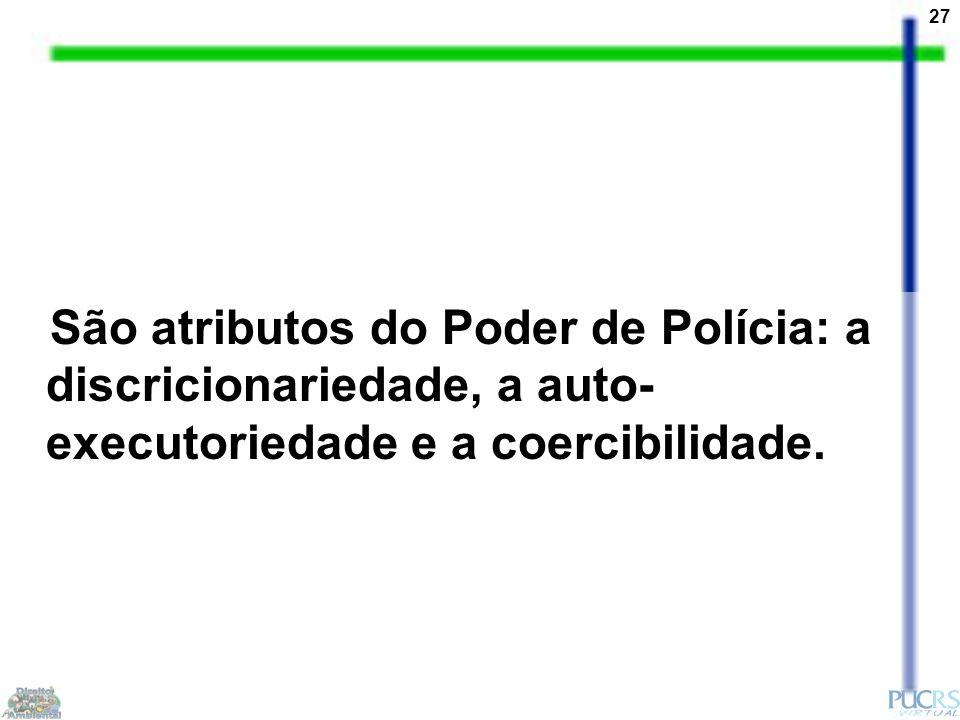 27 São atributos do Poder de Polícia: a discricionariedade, a auto- executoriedade e a coercibilidade.