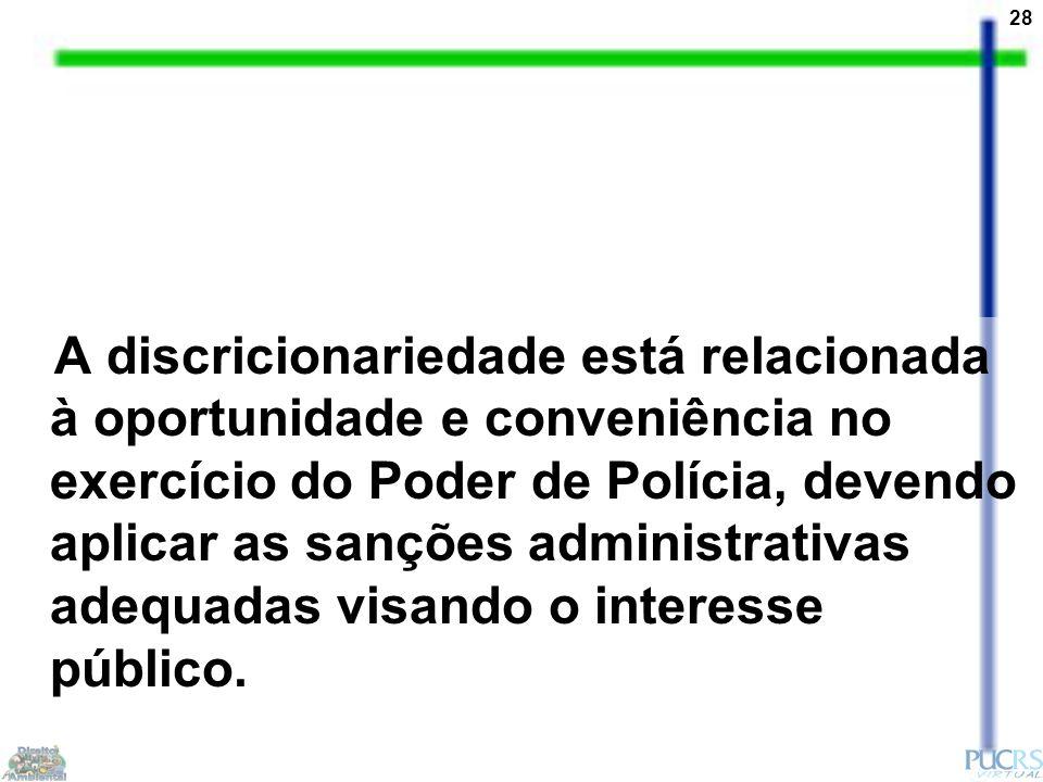 28 A discricionariedade está relacionada à oportunidade e conveniência no exercício do Poder de Polícia, devendo aplicar as sanções administrativas adequadas visando o interesse público.