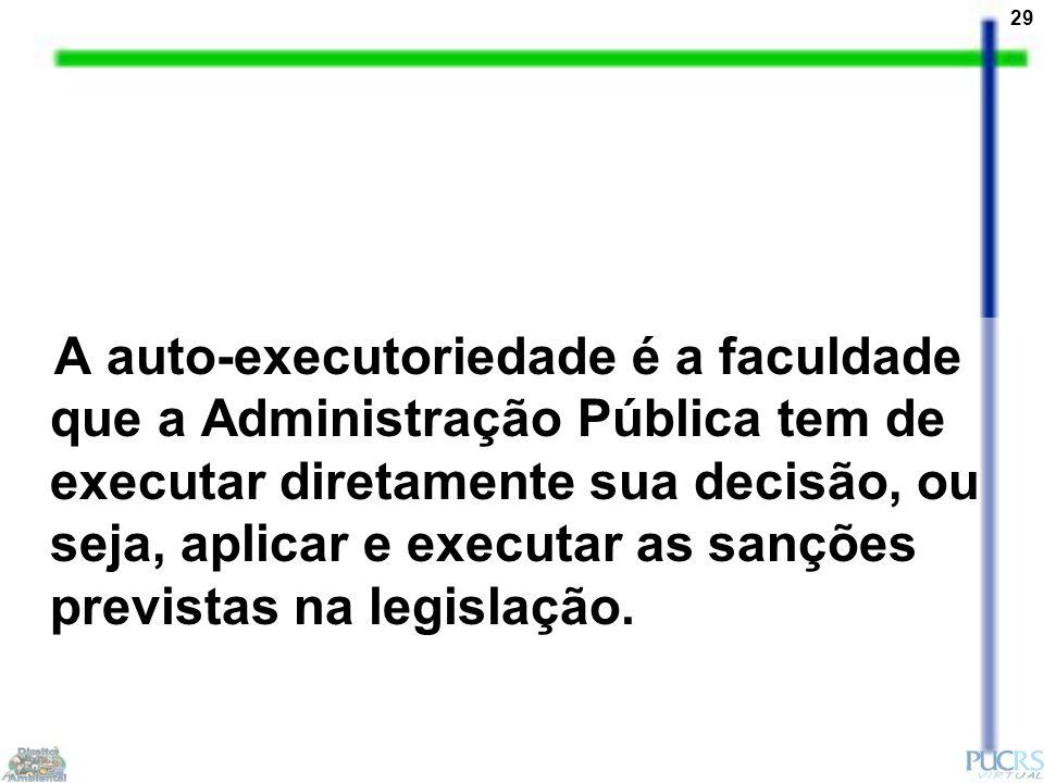 29 A auto-executoriedade é a faculdade que a Administração Pública tem de executar diretamente sua decisão, ou seja, aplicar e executar as sanções previstas na legislação.