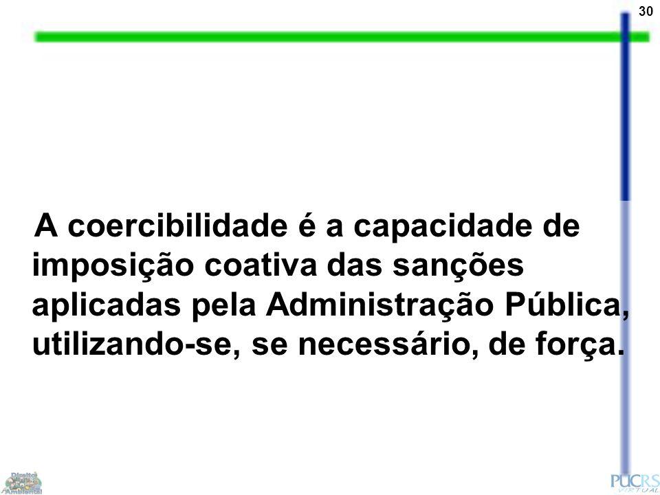 30 A coercibilidade é a capacidade de imposição coativa das sanções aplicadas pela Administração Pública, utilizando-se, se necessário, de força.