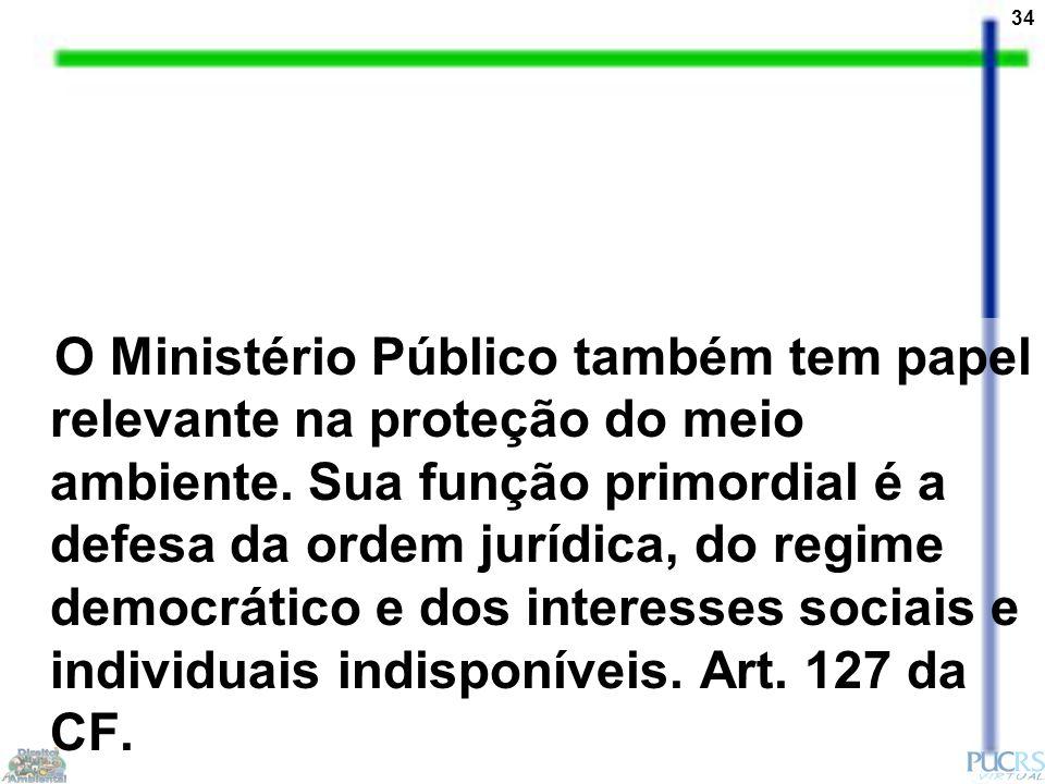 34 O Ministério Público também tem papel relevante na proteção do meio ambiente. Sua função primordial é a defesa da ordem jurídica, do regime democrá