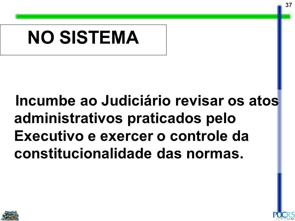 37 NO SISTEMA Incumbe ao Judiciário revisar os atos administrativos praticados pelo Executivo e exercer o controle da constitucionalidade das normas.