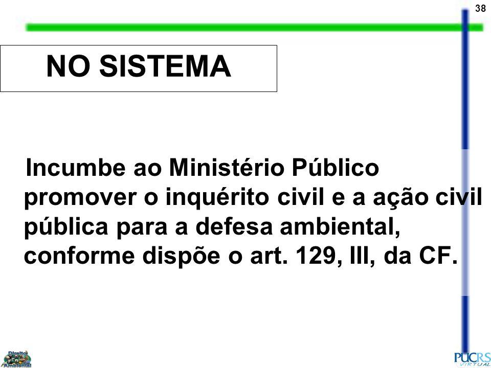 38 NO SISTEMA Incumbe ao Ministério Público promover o inquérito civil e a ação civil pública para a defesa ambiental, conforme dispõe o art. 129, III