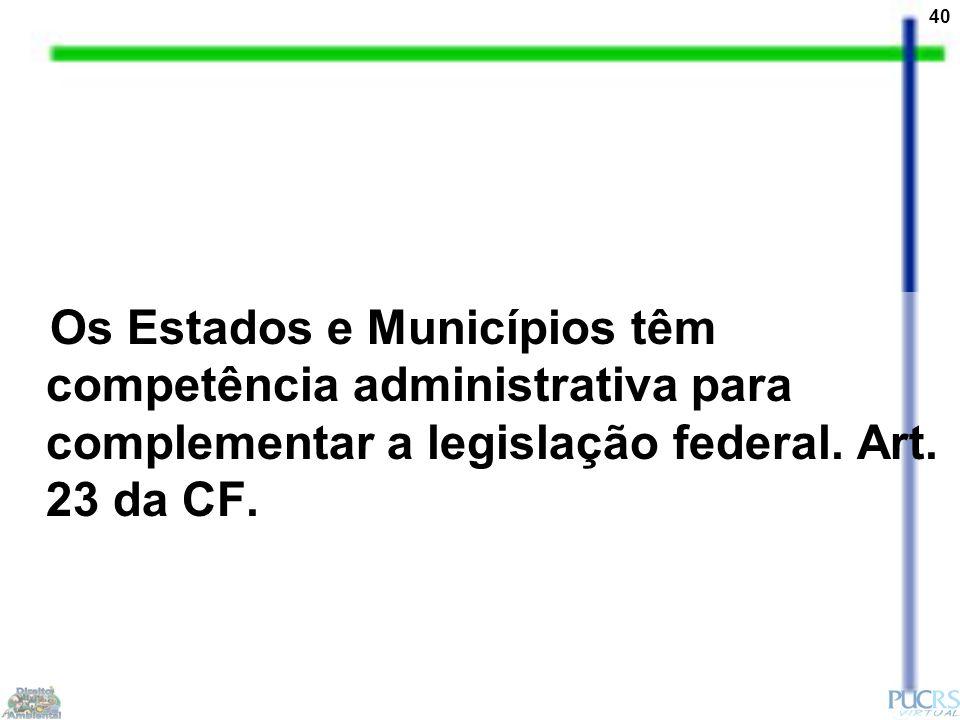 40 Os Estados e Municípios têm competência administrativa para complementar a legislação federal. Art. 23 da CF.
