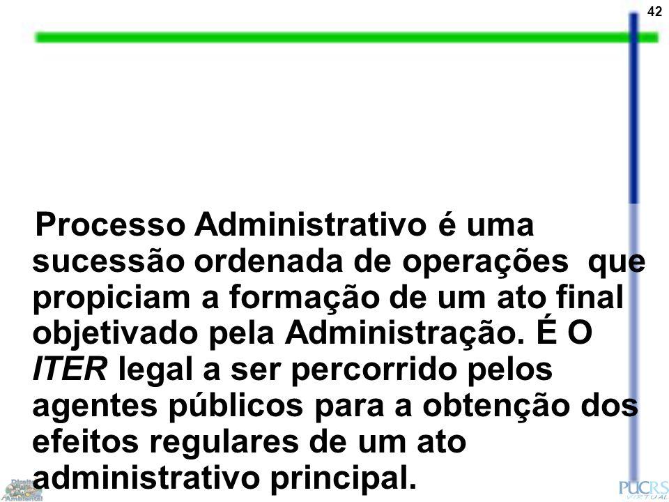 42 Processo Administrativo é uma sucessão ordenada de operações que propiciam a formação de um ato final objetivado pela Administração.