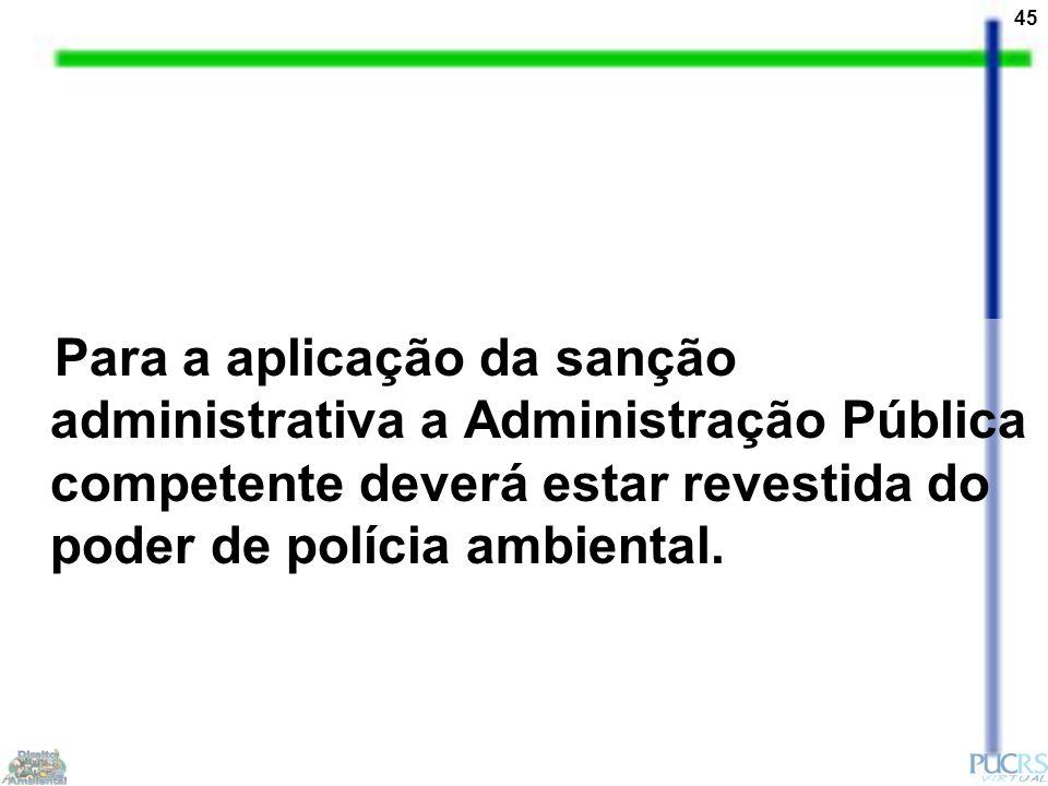 45 Para a aplicação da sanção administrativa a Administração Pública competente deverá estar revestida do poder de polícia ambiental.