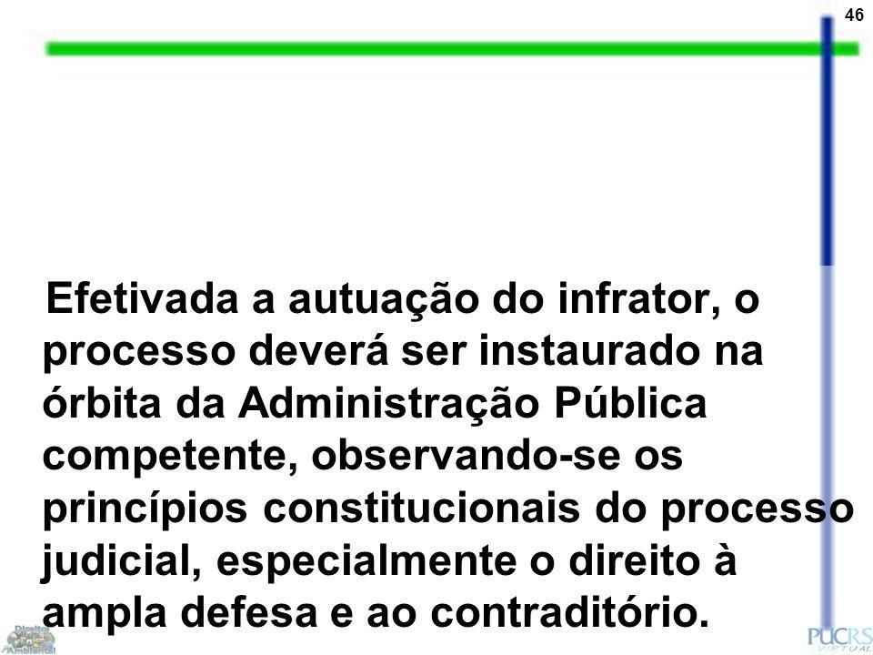 46 Efetivada a autuação do infrator, o processo deverá ser instaurado na órbita da Administração Pública competente, observando-se os princípios constitucionais do processo judicial, especialmente o direito à ampla defesa e ao contraditório.