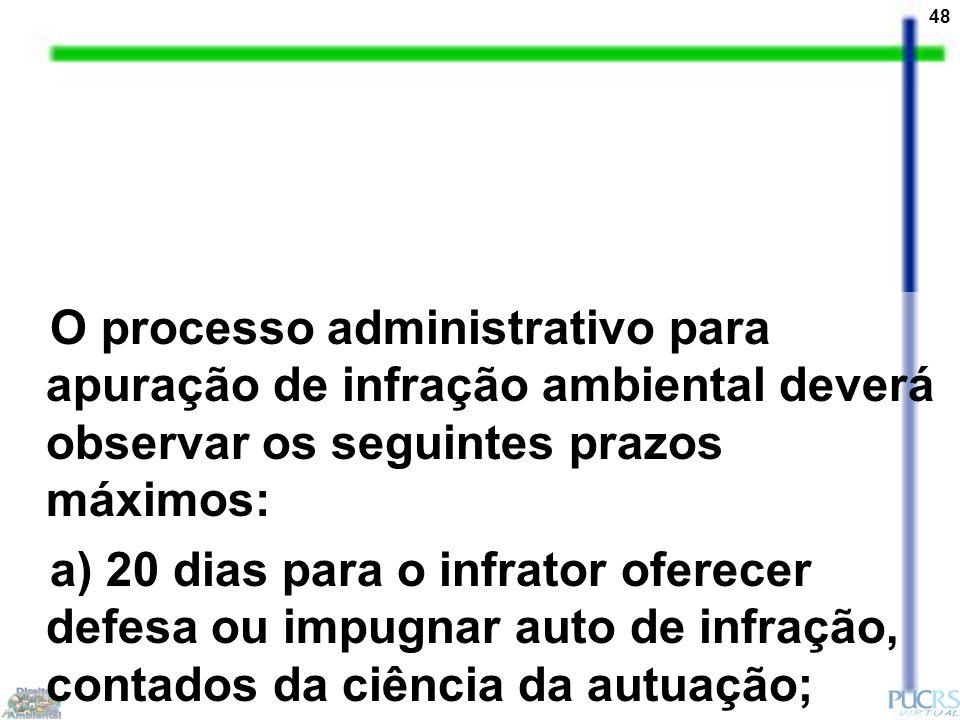 48 O processo administrativo para apuração de infração ambiental deverá observar os seguintes prazos máximos: a) 20 dias para o infrator oferecer defe