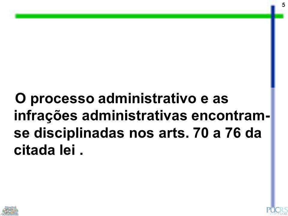 5 O processo administrativo e as infrações administrativas encontram- se disciplinadas nos arts. 70 a 76 da citada lei.