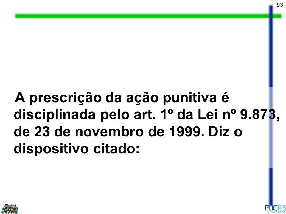 53 A prescrição da ação punitiva é disciplinada pelo art. 1º da Lei nº 9.873, de 23 de novembro de 1999. Diz o dispositivo citado: