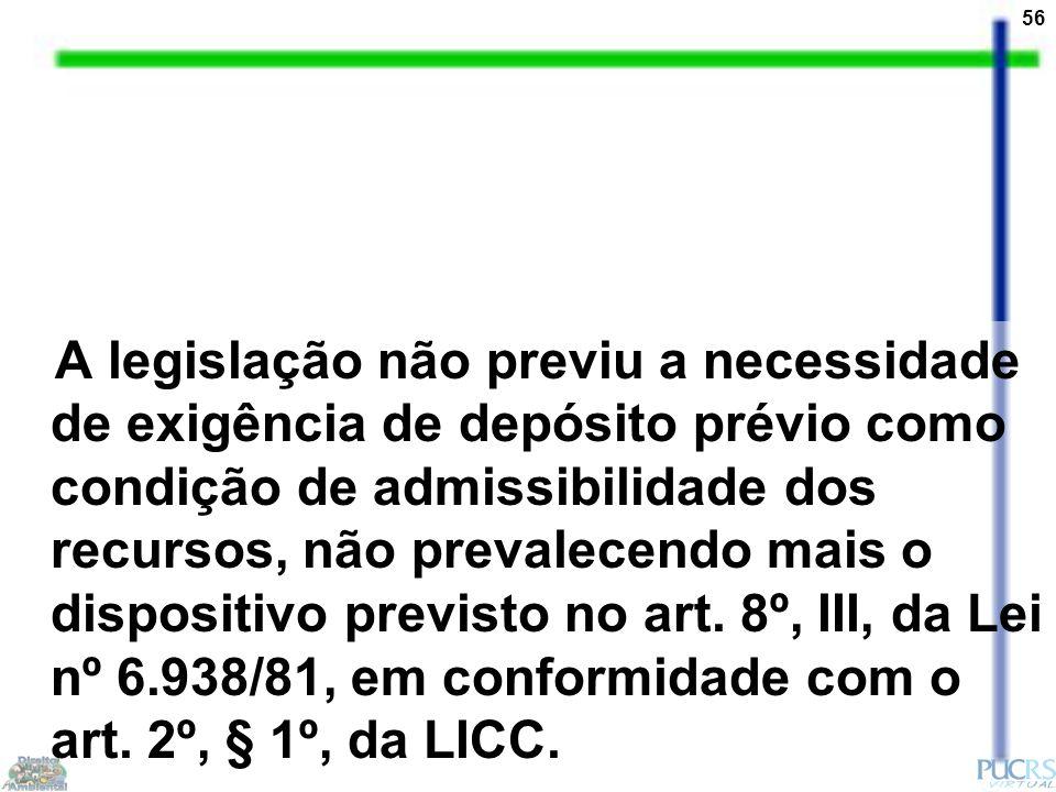 56 A legislação não previu a necessidade de exigência de depósito prévio como condição de admissibilidade dos recursos, não prevalecendo mais o dispositivo previsto no art.