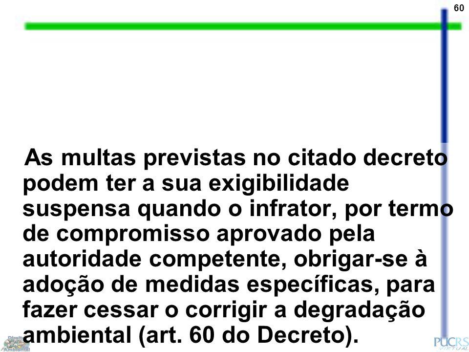 60 As multas previstas no citado decreto podem ter a sua exigibilidade suspensa quando o infrator, por termo de compromisso aprovado pela autoridade competente, obrigar-se à adoção de medidas específicas, para fazer cessar o corrigir a degradação ambiental (art.