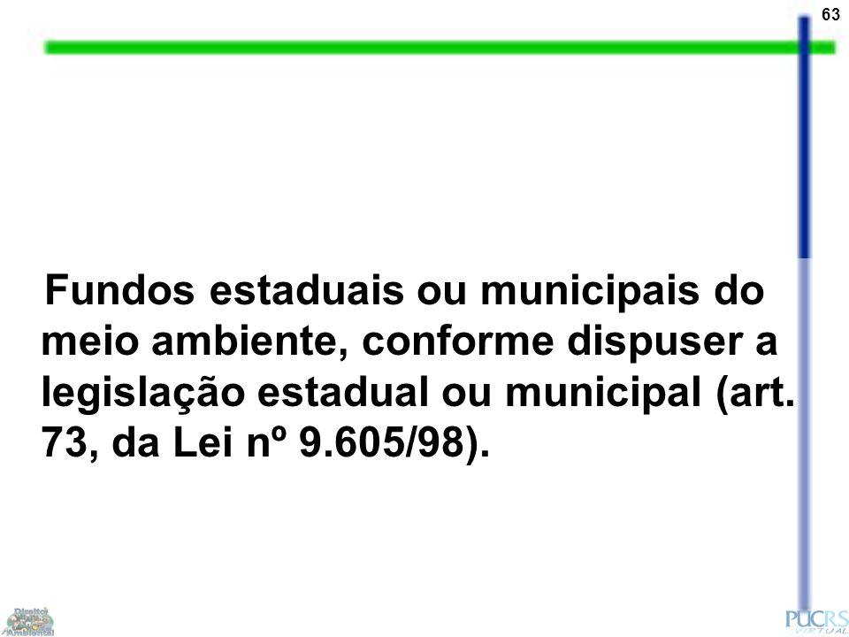 63 Fundos estaduais ou municipais do meio ambiente, conforme dispuser a legislação estadual ou municipal (art. 73, da Lei nº 9.605/98).