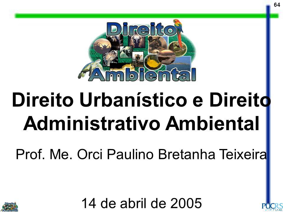 64 Direito Urbanístico e Direito Administrativo Ambiental Prof. Me. Orci Paulino Bretanha Teixeira 14 de abril de 2005