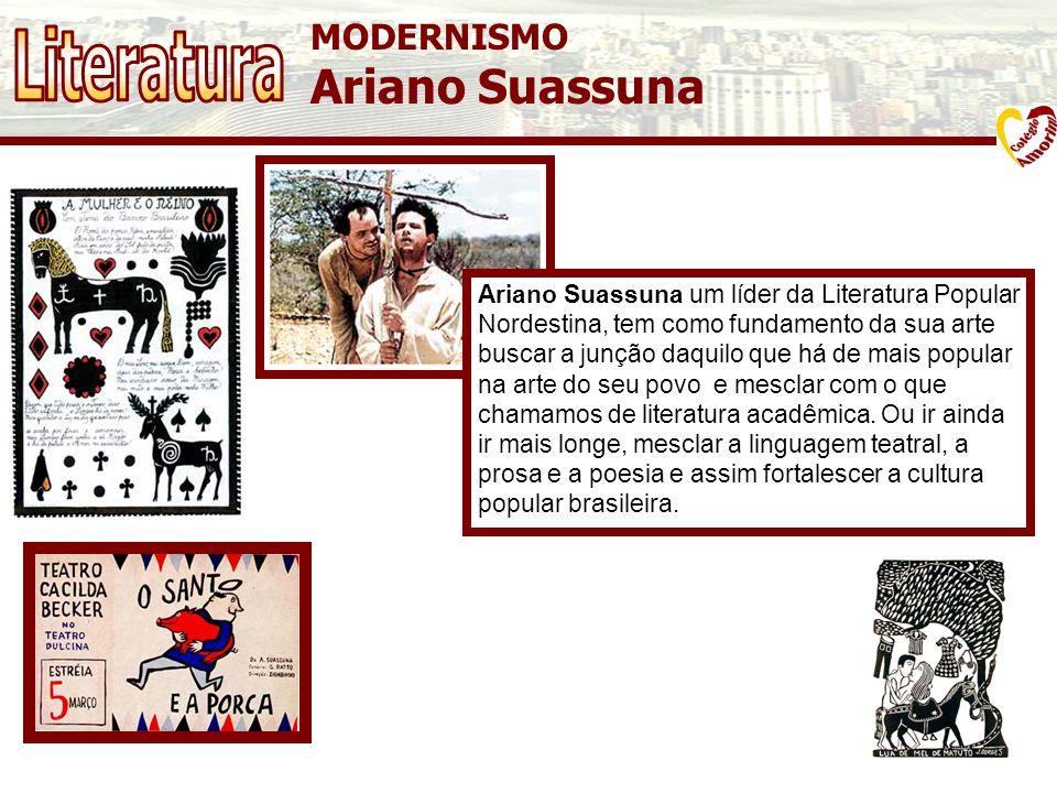 MODERNISMO Ariano Suassuna Ariano Suassuna um líder da Literatura Popular Nordestina, tem como fundamento da sua arte buscar a junção daquilo que há d
