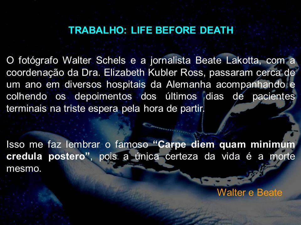 TRABALHO: LIFE BEFORE DEATH O fotógrafo Walter Schels e a jornalista Beate Lakotta, com a coordenação da Dra. Elizabeth Kubler Ross, passaram cerca de