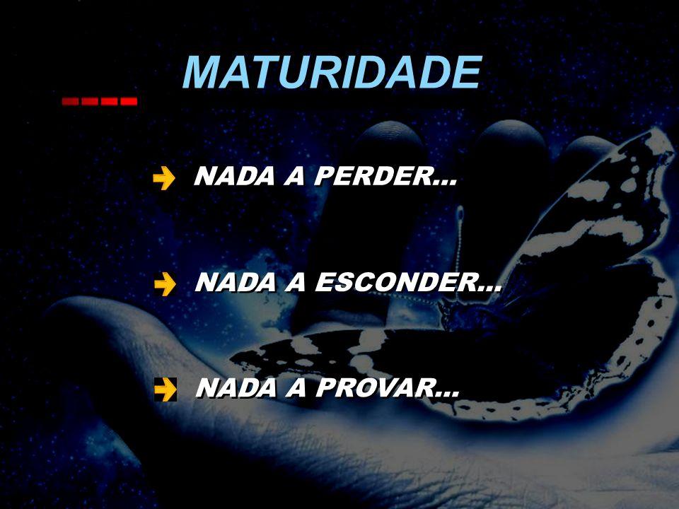 MATURIDADE NADA A PERDER... NADA A ESCONDER... NADA A PROVAR...
