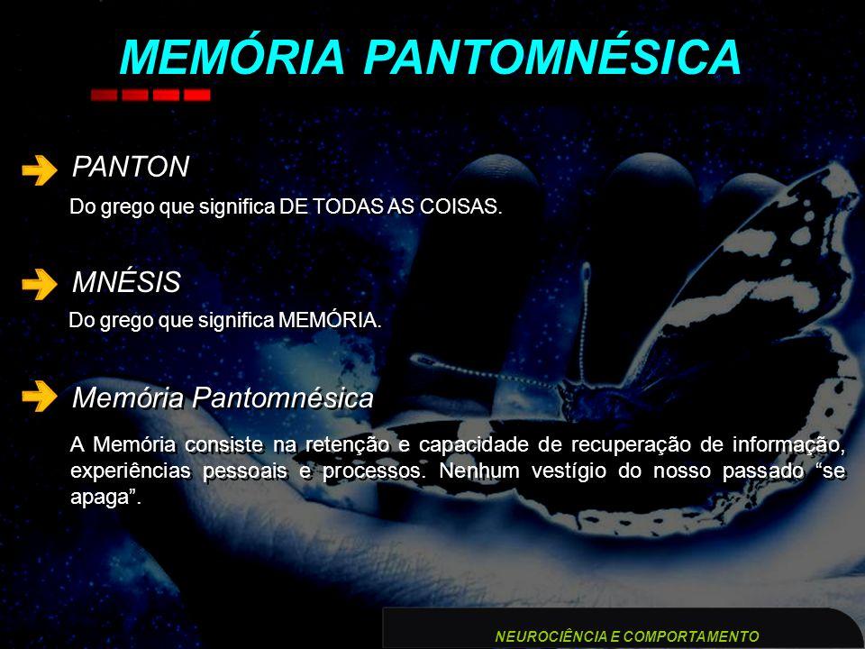 PANTON MNÉSIS Memória Pantomnésica MEMÓRIA PANTOMNÉSICA NEUROCIÊNCIA E COMPORTAMENTO Do grego que significa DE TODAS AS COISAS. Do grego que significa