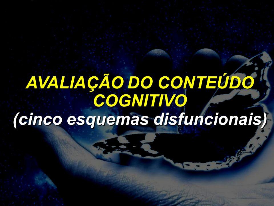 ESTRUTURA COGNITIVA AVALIAÇÃO DO CONTEÚDO COGNITIVO (cinco esquemas disfuncionais) AVALIAÇÃO DO CONTEÚDO COGNITIVO (cinco esquemas disfuncionais)