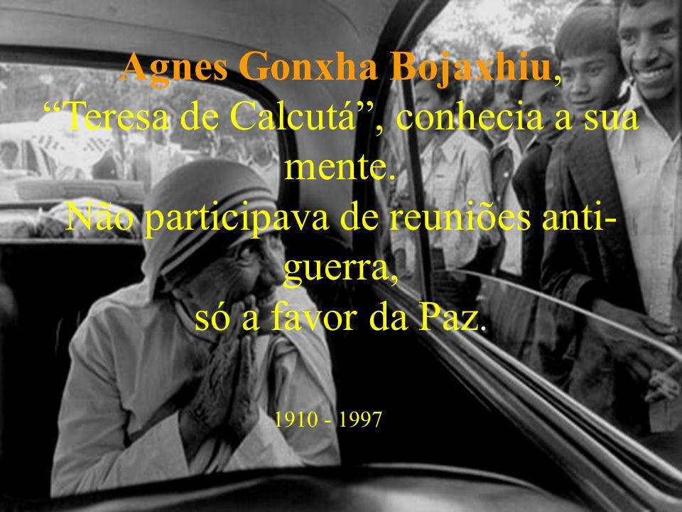 Agnes Gonxha Bojaxhiu, Teresa de Calcutá, conhecia a sua mente. Não participava de reuniões anti- guerra, só a favor da Paz. 1910 - 1997