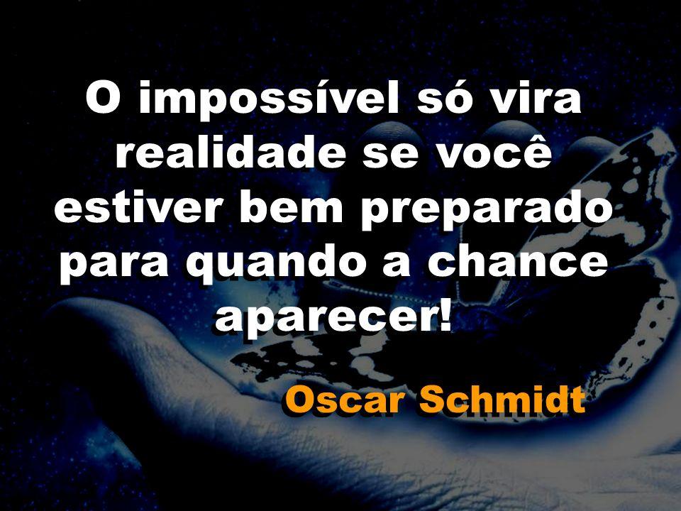O impossível só vira realidade se você estiver bem preparado para quando a chance aparecer! Oscar Schmidt O impossível só vira realidade se você estiv