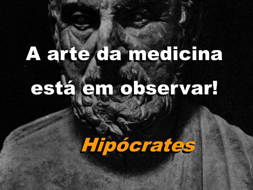 A arte da medicina está em observar! Hipócrates A arte da medicina está em observar! Hipócrates