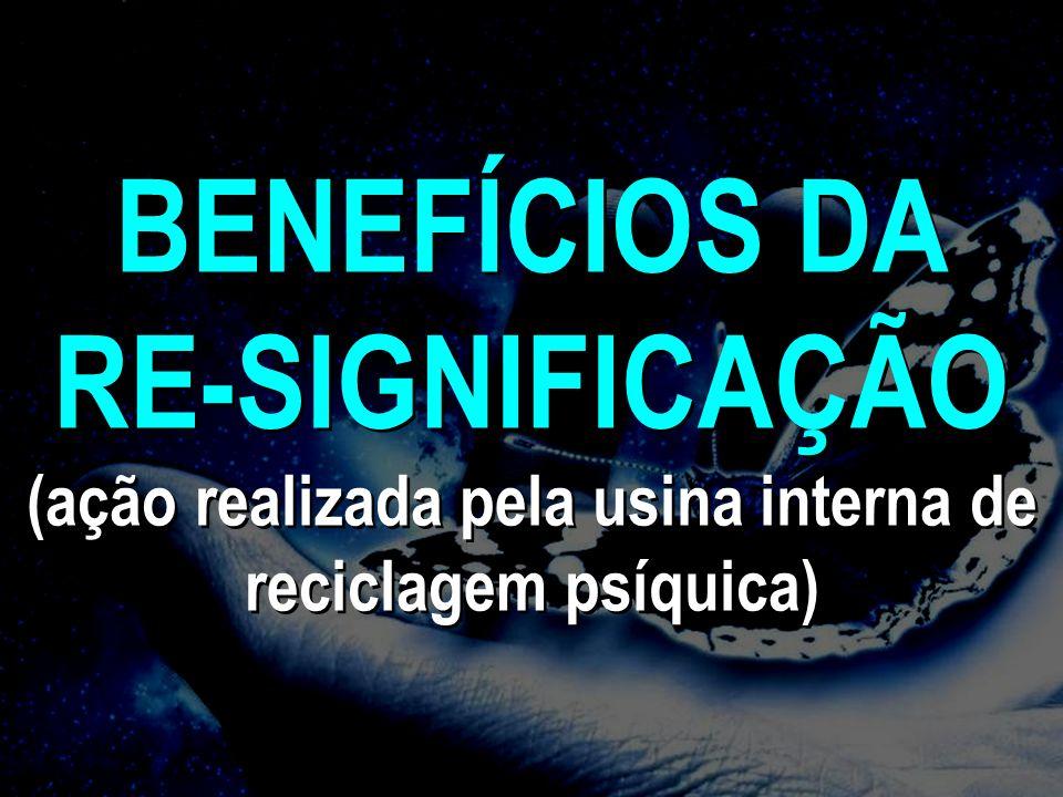 BENEFÍCIOS DA RE-SIGNIFICAÇÃO (ação realizada pela usina interna de reciclagem psíquica) BENEFÍCIOS DA RE-SIGNIFICAÇÃO (ação realizada pela usina inte