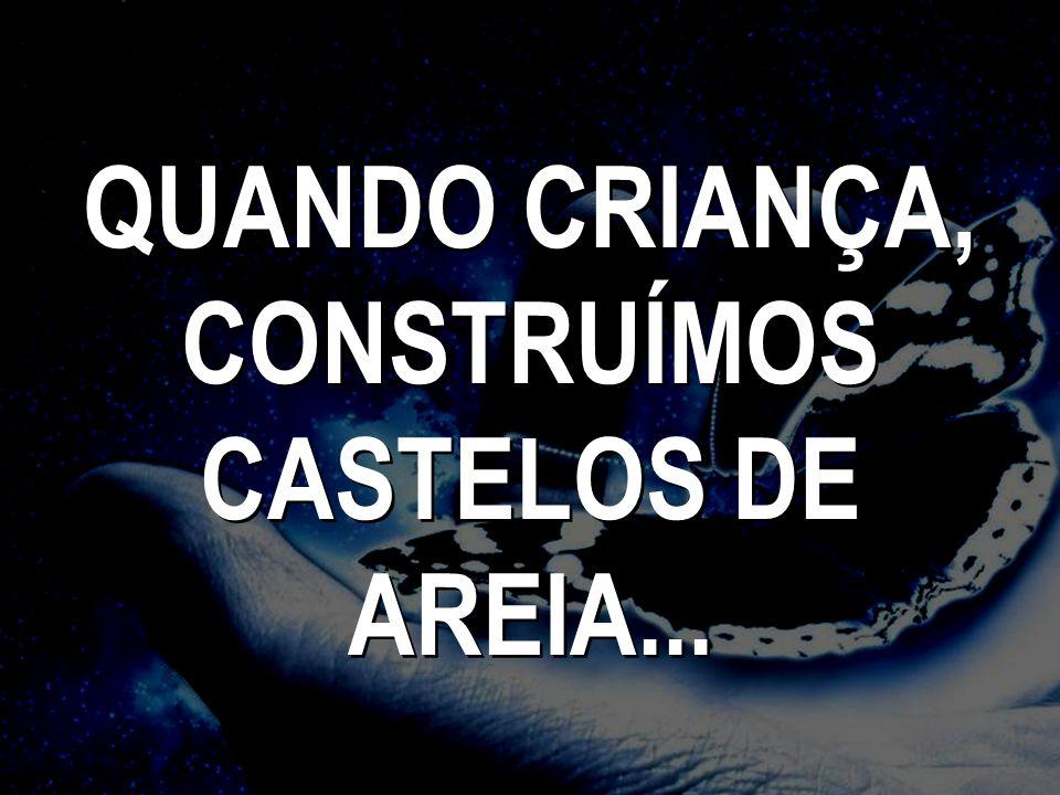 QUANDO CRIANÇA, CONSTRUÍMOS CASTELOS DE AREIA... QUANDO CRIANÇA, CONSTRUÍMOS CASTELOS DE AREIA...