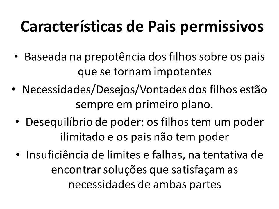 Características de Pais permissivos Baseada na prepotência dos filhos sobre os pais que se tornam impotentes Necessidades/Desejos/Vontades dos filhos estão sempre em primeiro plano.