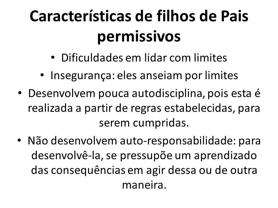 Características de filhos de Pais permissivos Dificuldades em lidar com limites Insegurança: eles anseiam por limites Desenvolvem pouca autodisciplina, pois esta é realizada a partir de regras estabelecidas, para serem cumpridas.