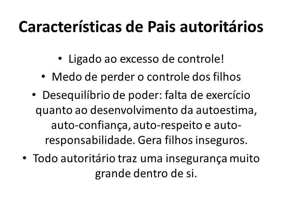 Características de Pais autoritários Ligado ao excesso de controle.