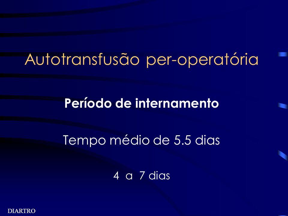 DIARTRO Autotransfusão per-operatória Período de internamento Tempo médio de 5.5 dias 4 a 7 dias