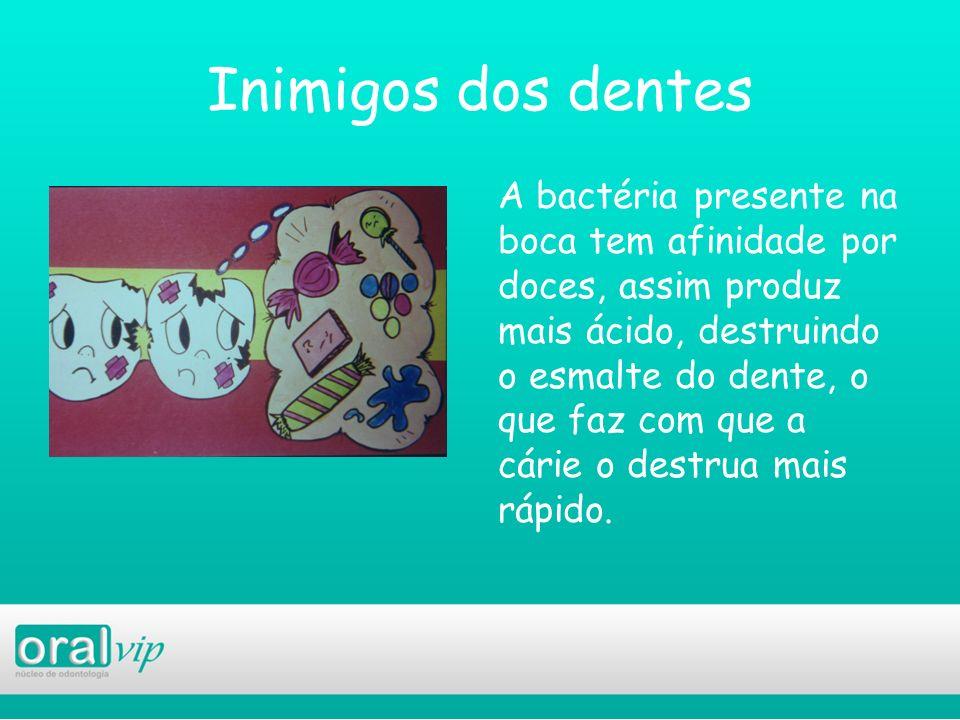 Inimigos dos dentes A bactéria presente na boca tem afinidade por doces, assim produz mais ácido, destruindo o esmalte do dente, o que faz com que a c
