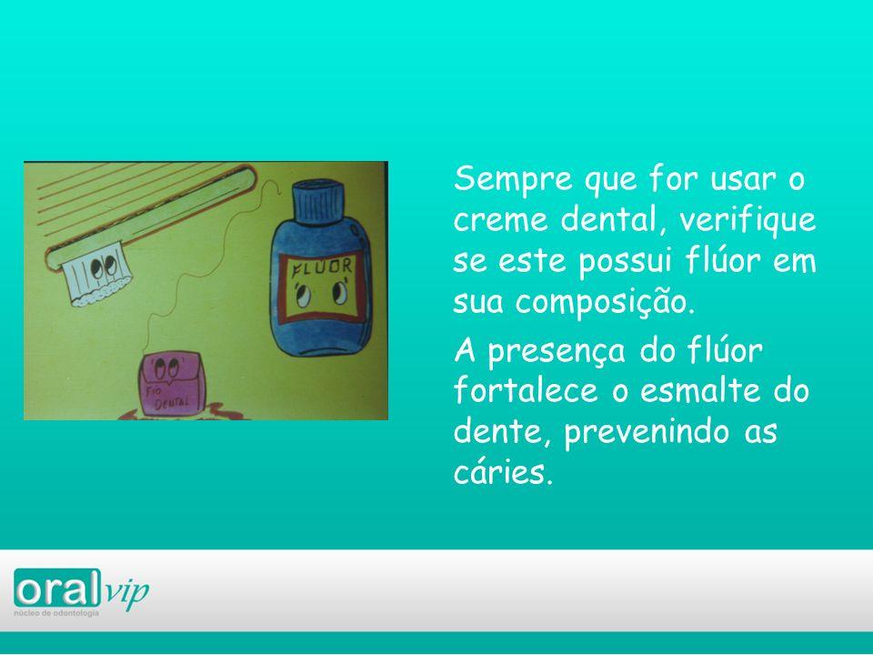 Sempre que for usar o creme dental, verifique se este possui flúor em sua composição. A presença do flúor fortalece o esmalte do dente, prevenindo as