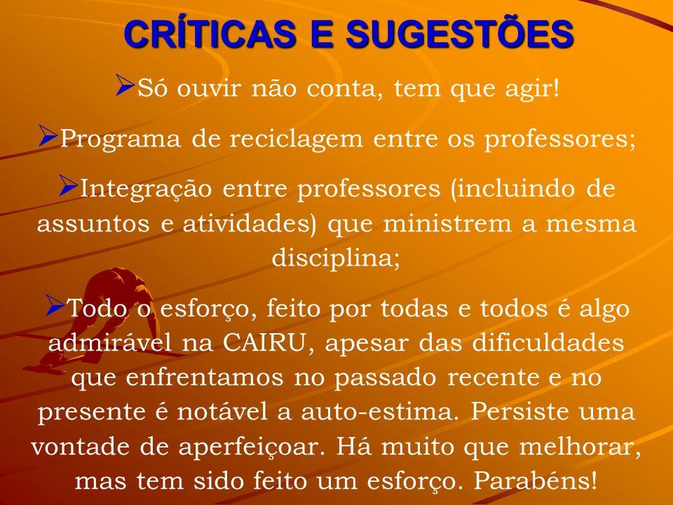 CRÍTICAS E SUGESTÕES Só ouvir não conta, tem que agir! Programa de reciclagem entre os professores; Integração entre professores (incluindo de assunto