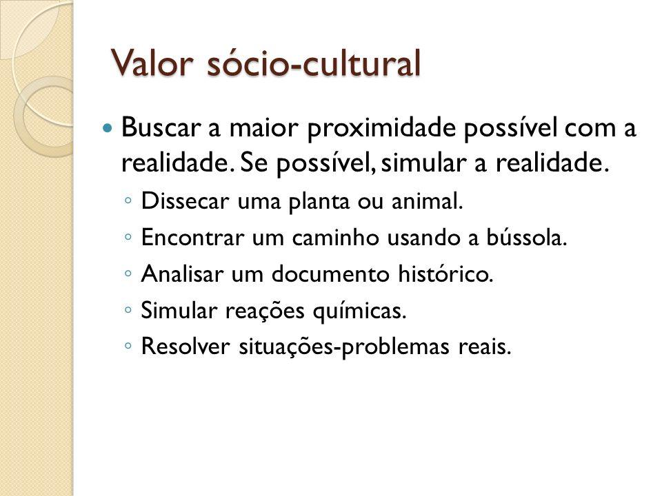 Valor sócio-cultural Buscar a maior proximidade possível com a realidade. Se possível, simular a realidade. Dissecar uma planta ou animal. Encontrar u