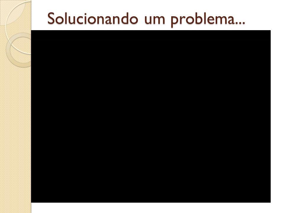 Solucionando um problema...