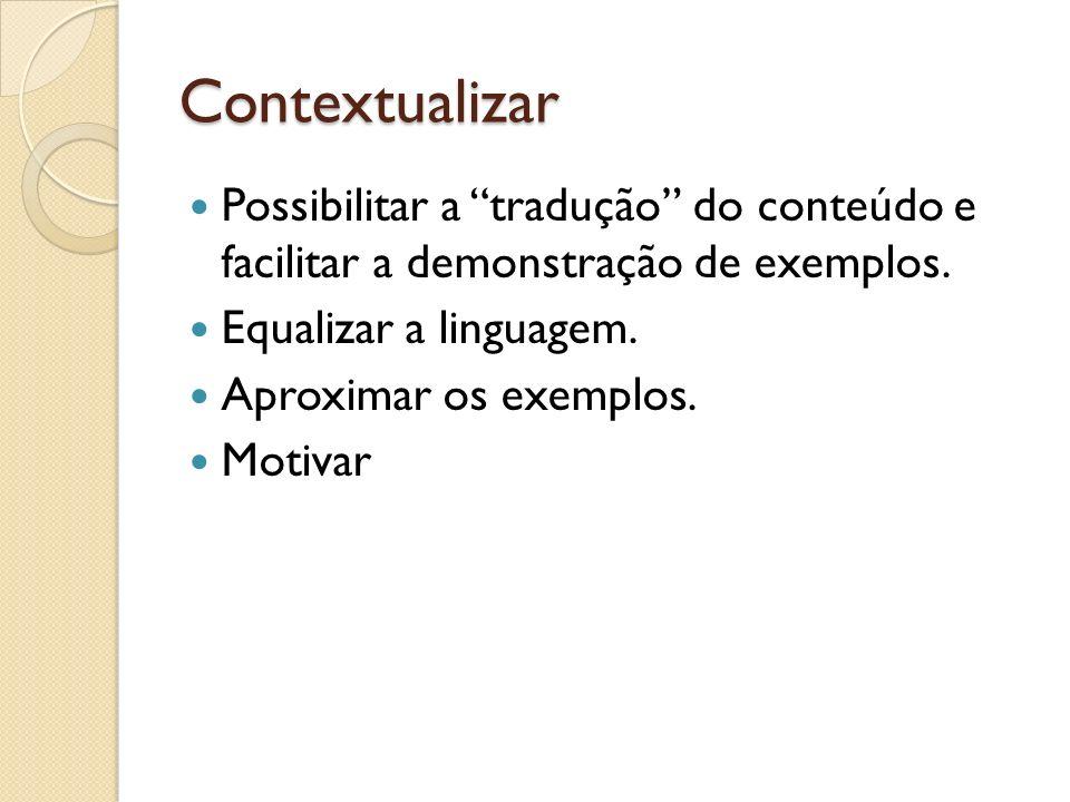 Contextualizar Possibilitar a tradução do conteúdo e facilitar a demonstração de exemplos. Equalizar a linguagem. Aproximar os exemplos. Motivar