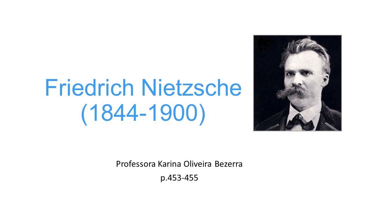 Friedrich Nietzsche (1844-1900) Professora Karina Oliveira Bezerra p.453-455