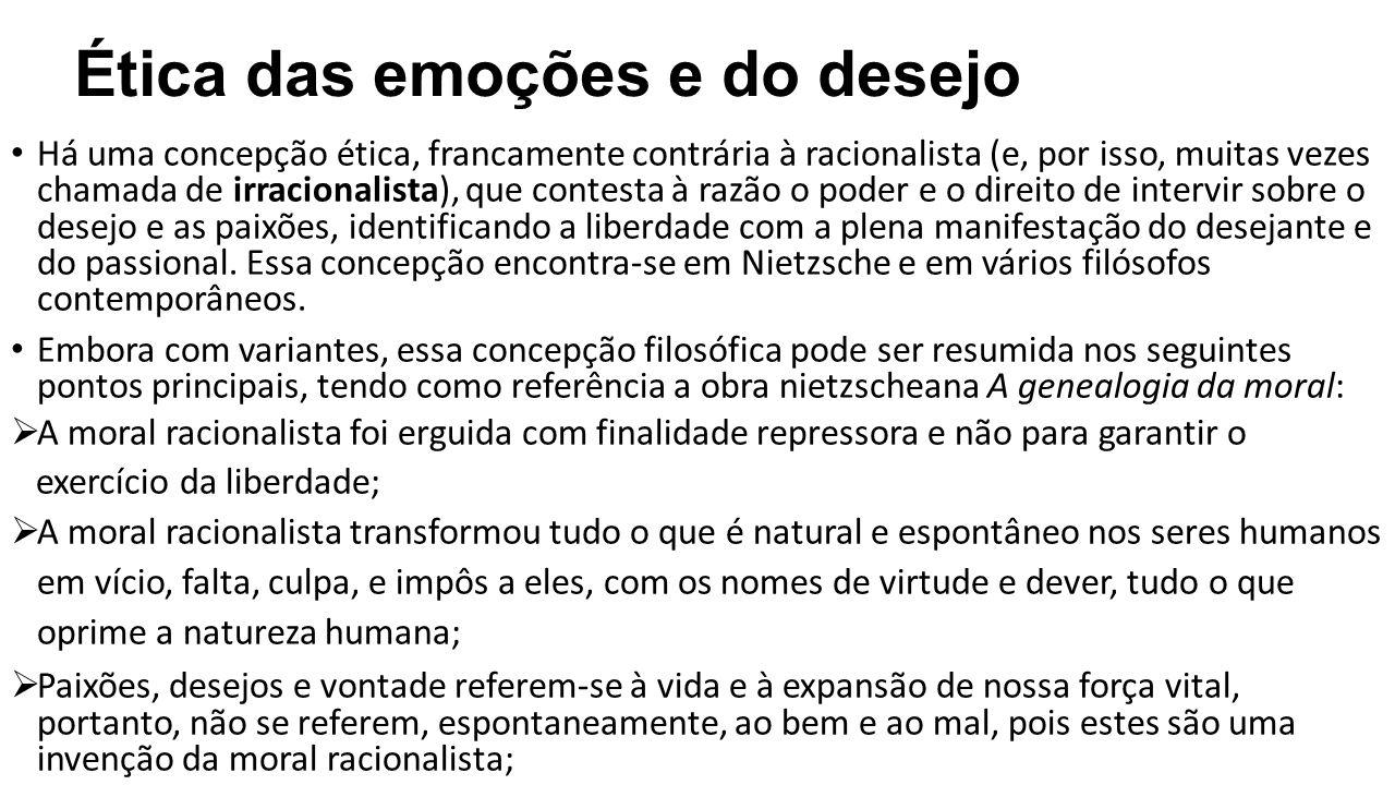 Ética das emoções e do desejo Há uma concepção ética, francamente contrária à racionalista (e, por isso, muitas vezes chamada de irracionalista), que