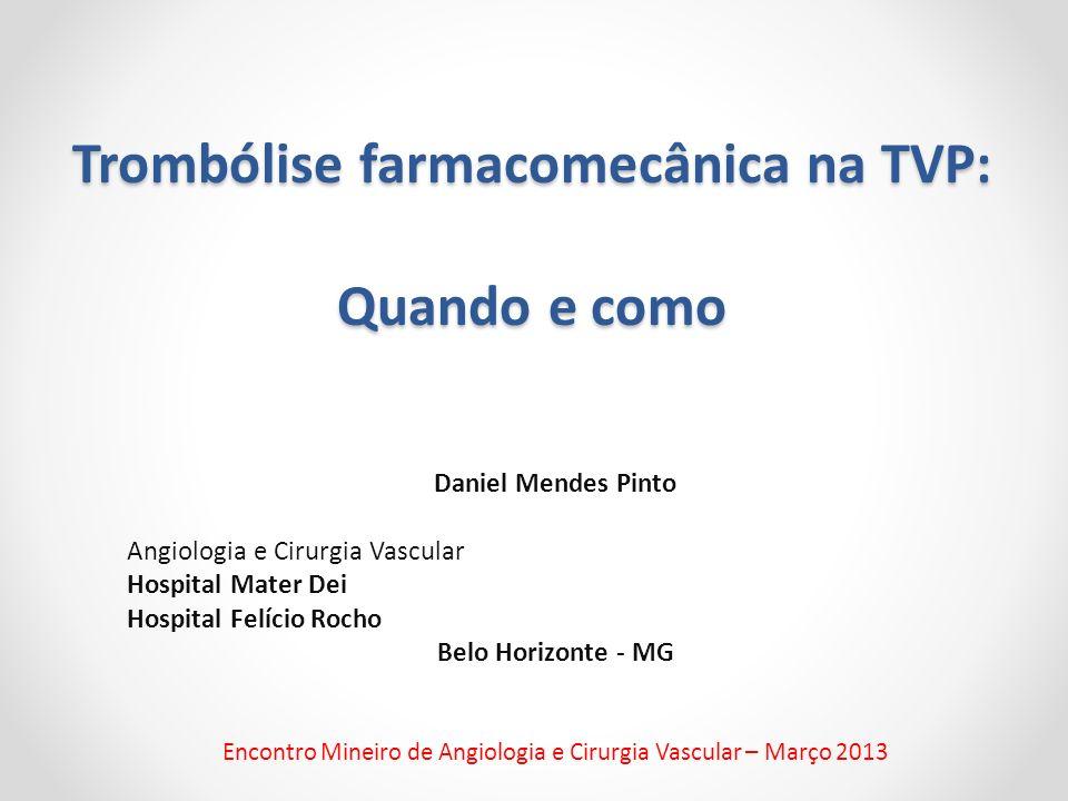 Trombólise farmacomecânica na TVP: Quando e como Daniel Mendes Pinto Angiologia e Cirurgia Vascular Hospital Mater Dei Hospital Felício Rocho Belo Hor