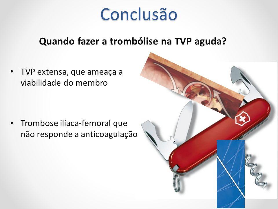 Conclusão Quando fazer a trombólise na TVP aguda? TVP extensa, que ameaça a viabilidade do membro Trombose ilíaca-femoral que não responde a anticoagu