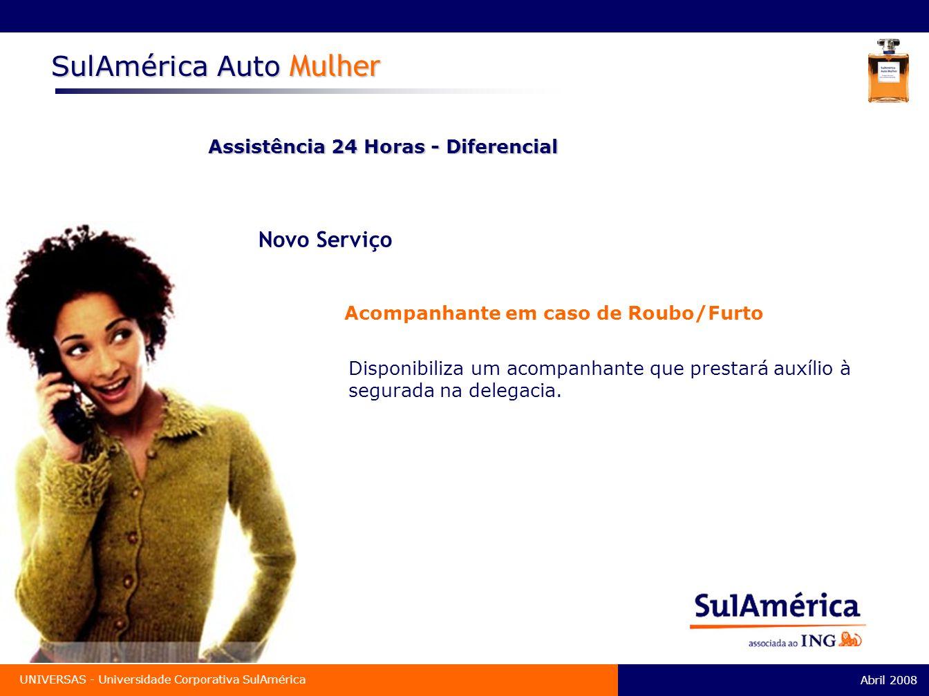 Abril 2008 UNIVERSAS - Universidade Corporativa SulAmérica SulAmérica Auto Mulher Assistência 24 Horas - Diferencial Novo Serviço Acompanhante em caso de Roubo/Furto Disponibiliza um acompanhante que prestará auxílio à segurada na delegacia.