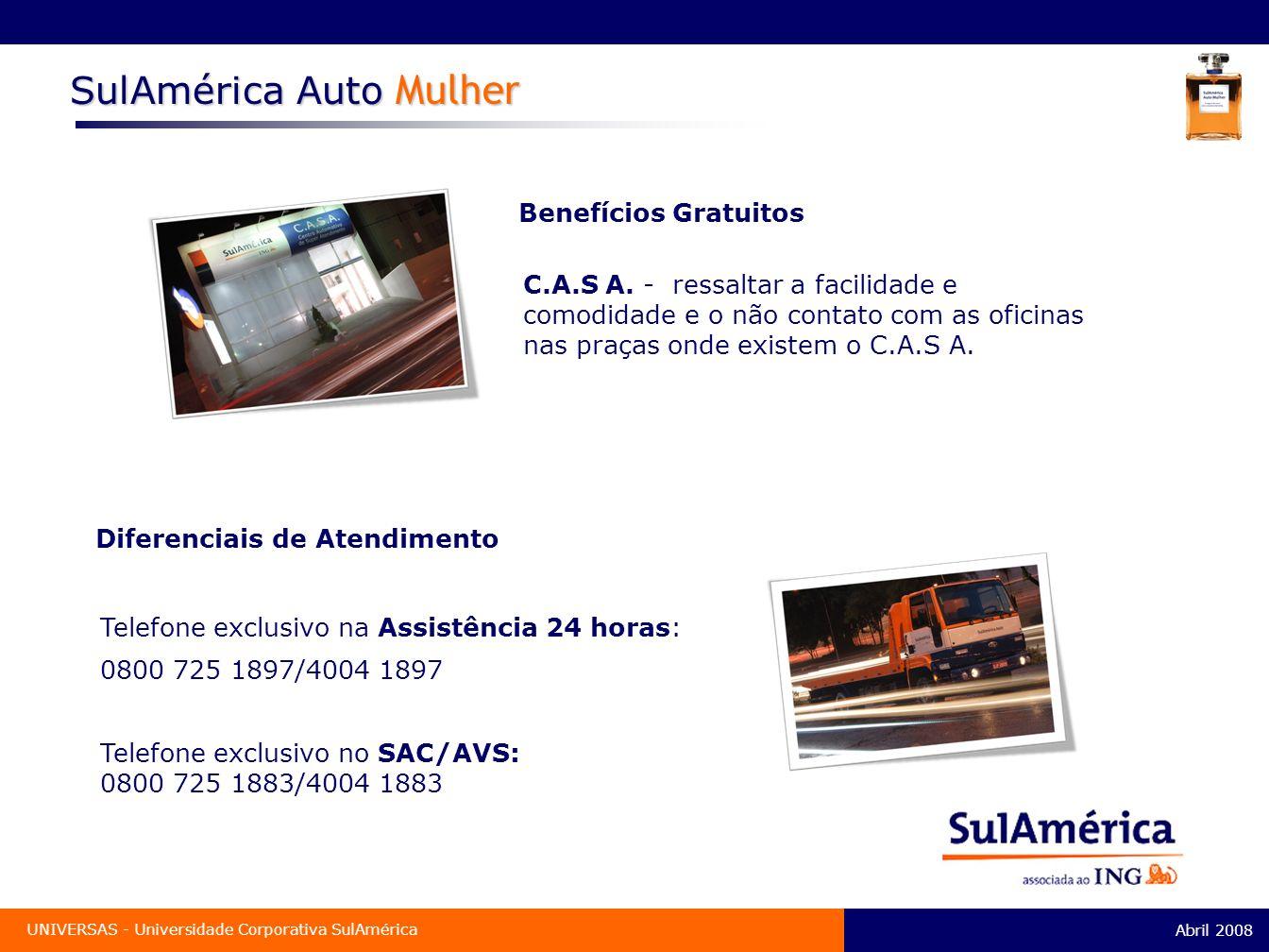 Abril 2008 UNIVERSAS - Universidade Corporativa SulAmérica Benefícios Gratuitos Diferenciais de Atendimento Telefone exclusivo na Assistência 24 horas: 0800 725 1897/4004 1897 SulAmérica Auto Mulher C.A.S A.