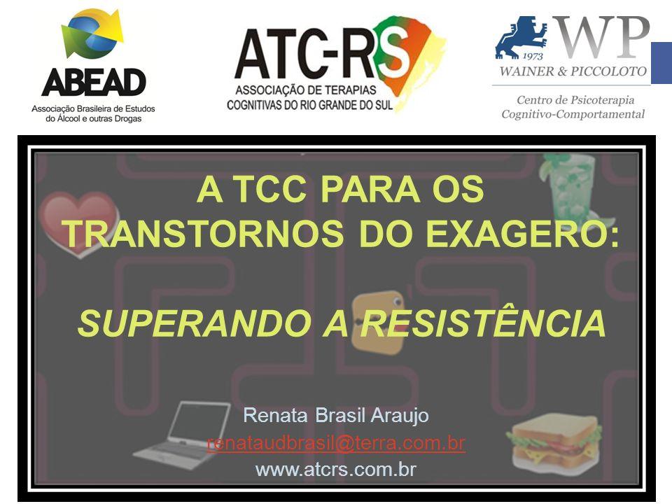 A TCC PARA OS TRANSTORNOS DO EXAGERO: SUPERANDO A RESISTÊNCIA Renata Brasil Araujo renataudbrasil@terra.com.br www.atcrs.com.br