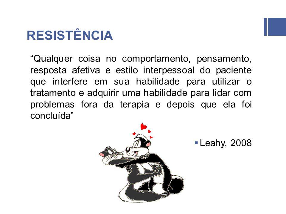 RESISTÊNCIA Qualquer coisa no comportamento, pensamento, resposta afetiva e estilo interpessoal do paciente que interfere em sua habilidade para utilizar o tratamento e adquirir uma habilidade para lidar com problemas fora da terapia e depois que ela foi concluída Leahy, 2008