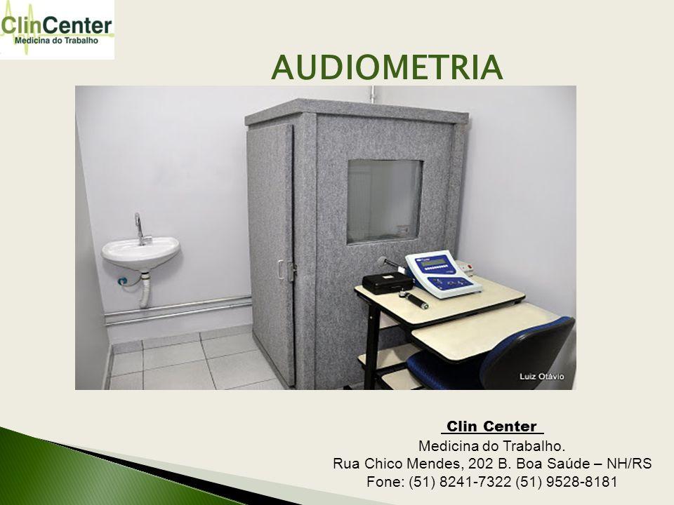AUDIOMETRIA Clin Center_ Medicina do Trabalho. Rua Chico Mendes, 202 B. Boa Saúde – NH/RS Fone: (51) 8241-7322 (51) 9528-8181